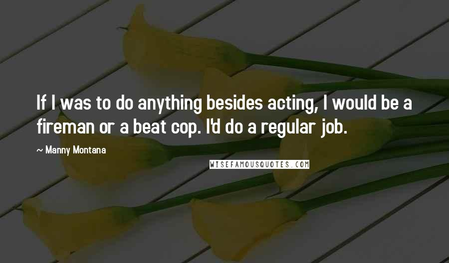 Manny Montana quotes: If I was to do anything besides acting, I would be a fireman or a beat cop. I'd do a regular job.