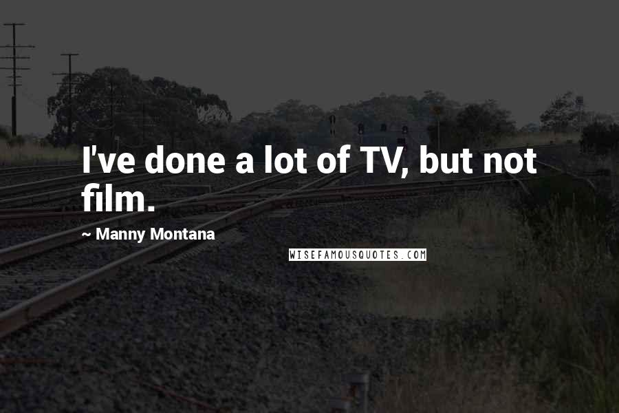 Manny Montana quotes: I've done a lot of TV, but not film.