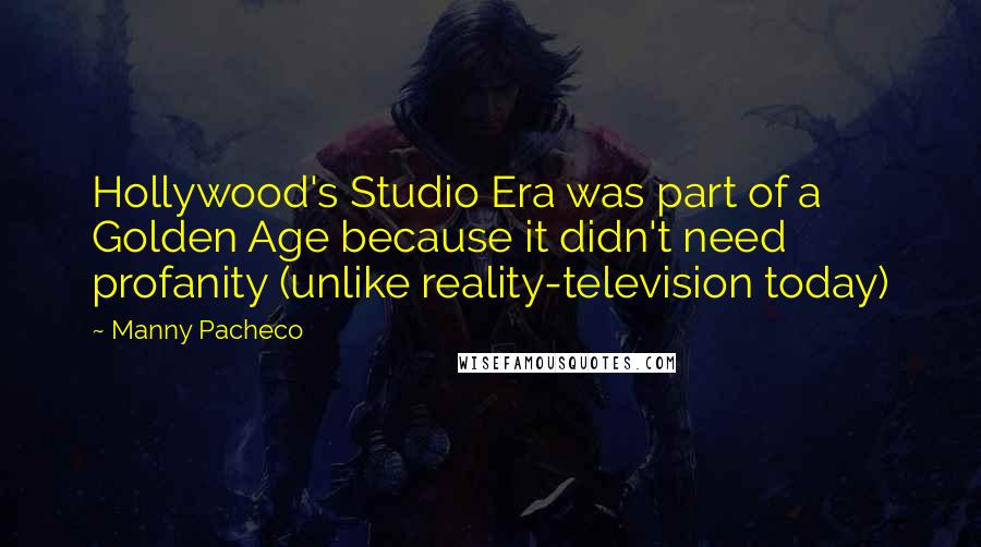 Manny Pacheco quotes: Hollywood's Studio Era was part of a Golden Age because it didn't need profanity (unlike reality-television today)