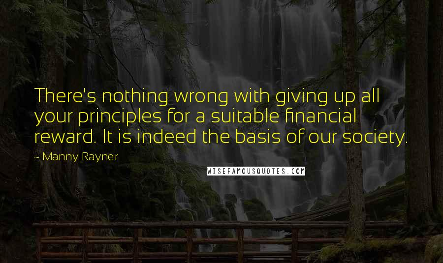 Manny Rayner quotes: There's nothing wrong with giving up all your principles for a suitable financial reward. It is indeed the basis of our society.