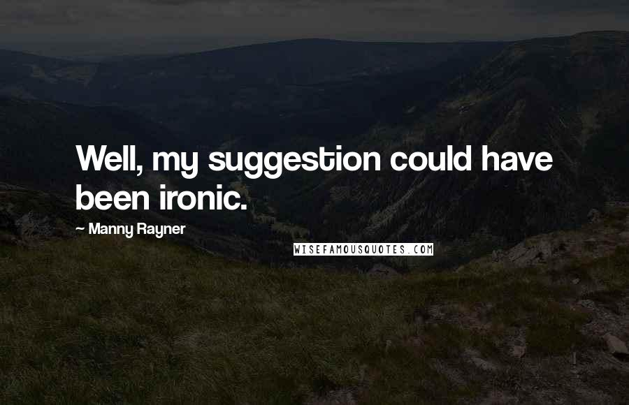 Manny Rayner quotes: Well, my suggestion could have been ironic.