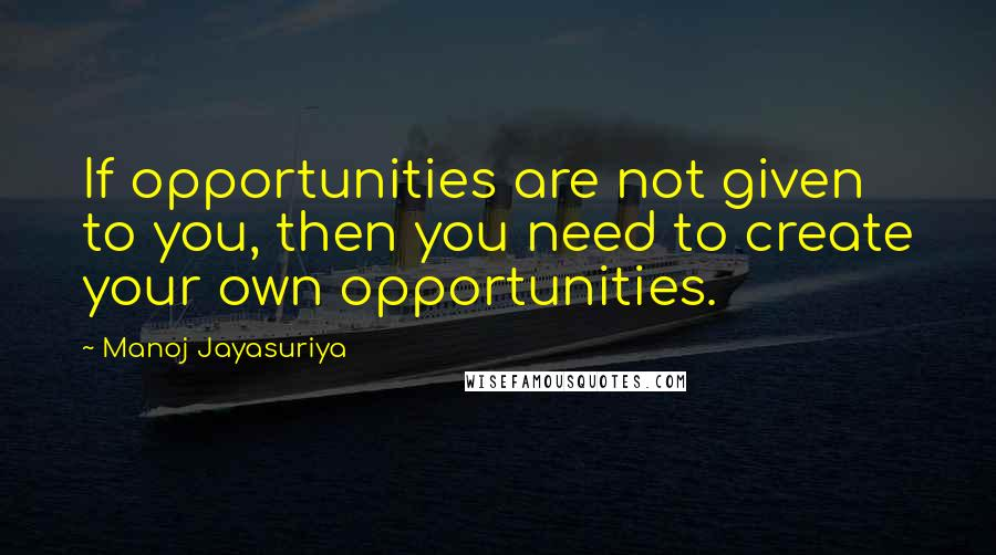Manoj Jayasuriya quotes: If opportunities are not given to you, then you need to create your own opportunities.