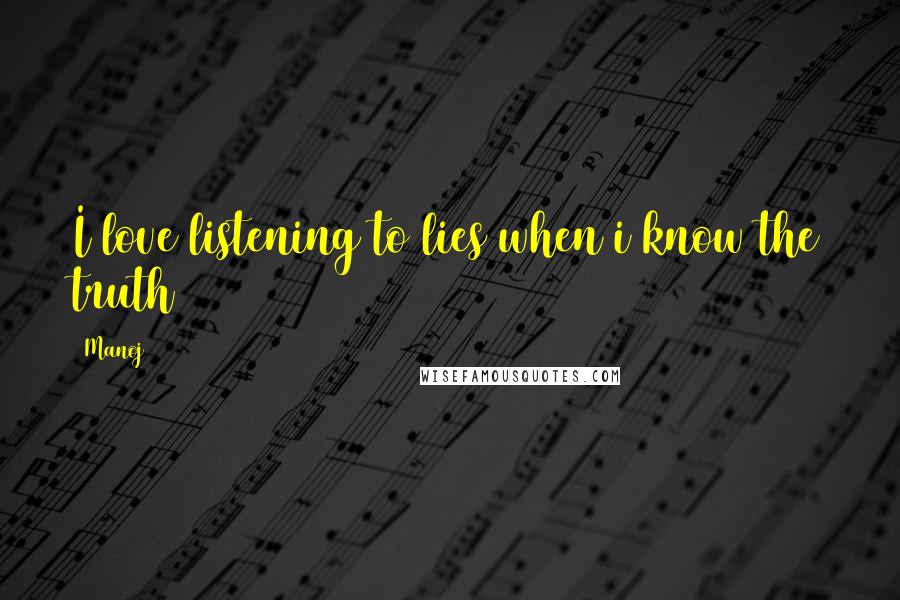Manoj quotes: I love listening to lies when i know the truth