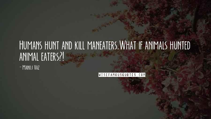 Manoj Vaz quotes: Humans hunt and kill maneaters.What if animals hunted animal eaters?!