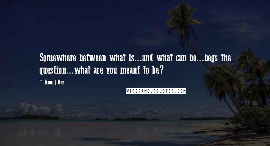 Manoj Vaz quotes: Somewhere between what is...and what can be...begs the question...what are you meant to be?