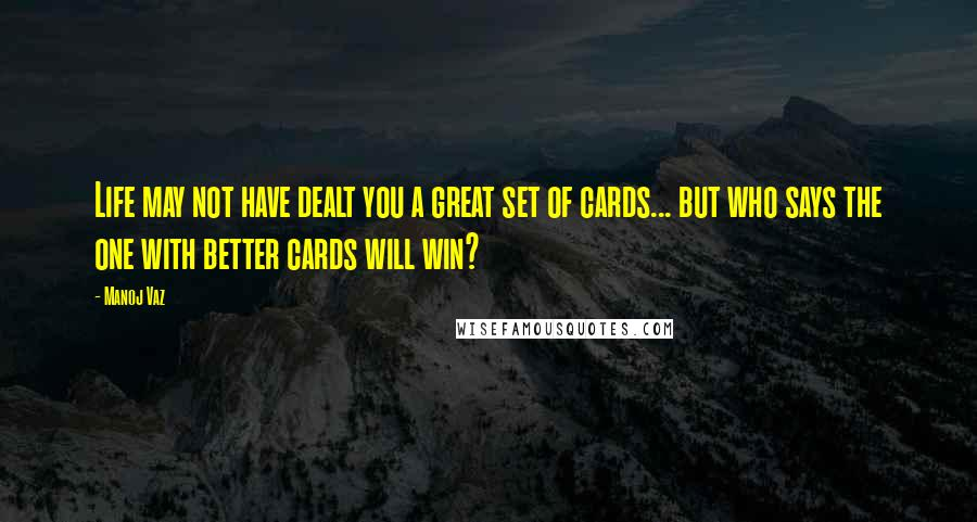 Manoj Vaz quotes: Life may not have dealt you a great set of cards... but who says the one with better cards will win?