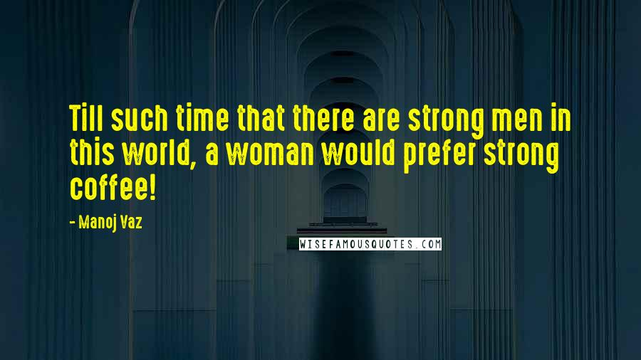 Manoj Vaz quotes: Till such time that there are strong men in this world, a woman would prefer strong coffee!