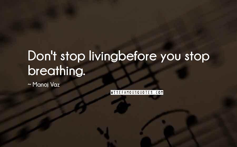 Manoj Vaz quotes: Don't stop livingbefore you stop breathing.