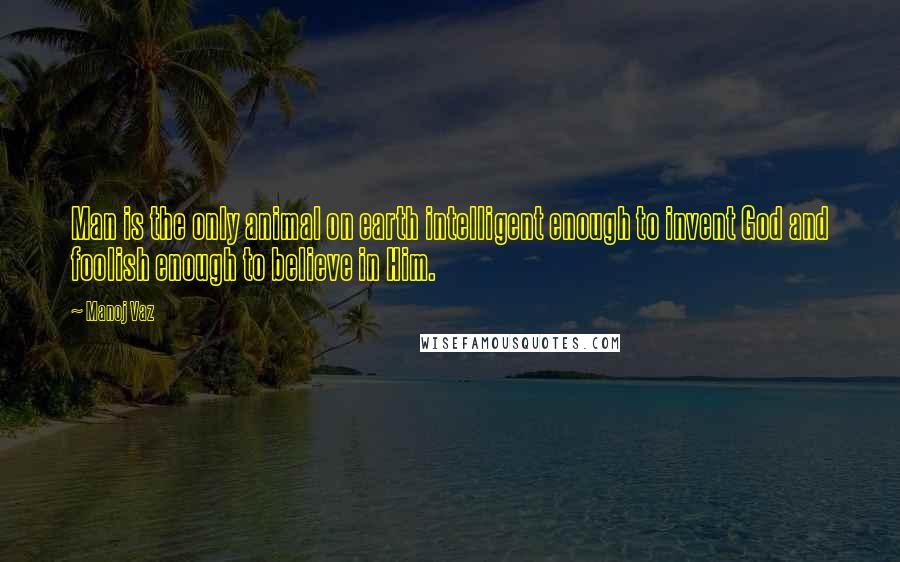 Manoj Vaz quotes: Man is the only animal on earth intelligent enough to invent God and foolish enough to believe in Him.