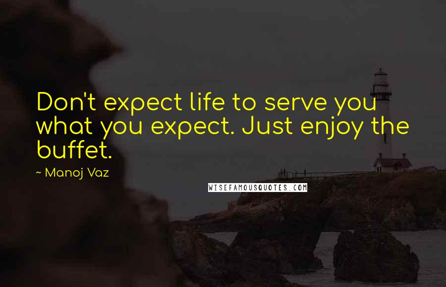 Manoj Vaz quotes: Don't expect life to serve you what you expect. Just enjoy the buffet.
