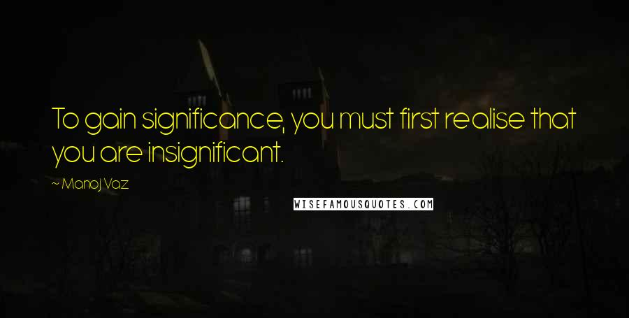 Manoj Vaz quotes: To gain significance, you must first realise that you are insignificant.