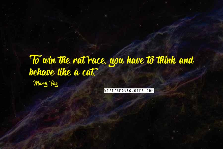 Manoj Vaz quotes: To win the rat race, you have to think and behave like a cat.