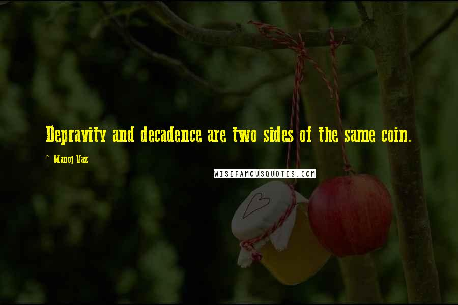 Manoj Vaz quotes: Depravity and decadence are two sides of the same coin.