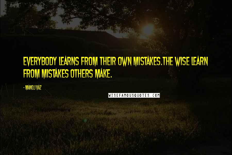 Manoj Vaz quotes: Everybody learns from their own mistakes.The wise learn from mistakes others make.