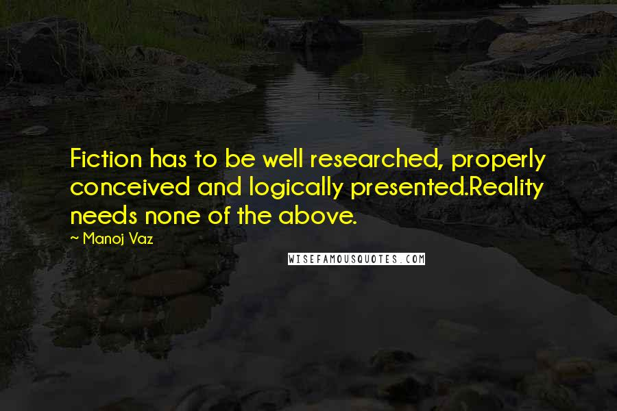 Manoj Vaz quotes: Fiction has to be well researched, properly conceived and logically presented.Reality needs none of the above.