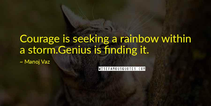 Manoj Vaz quotes: Courage is seeking a rainbow within a storm.Genius is finding it.