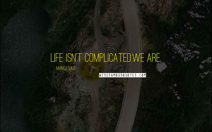 Manoj Vaz quotes: Life isn't complicated.We are.