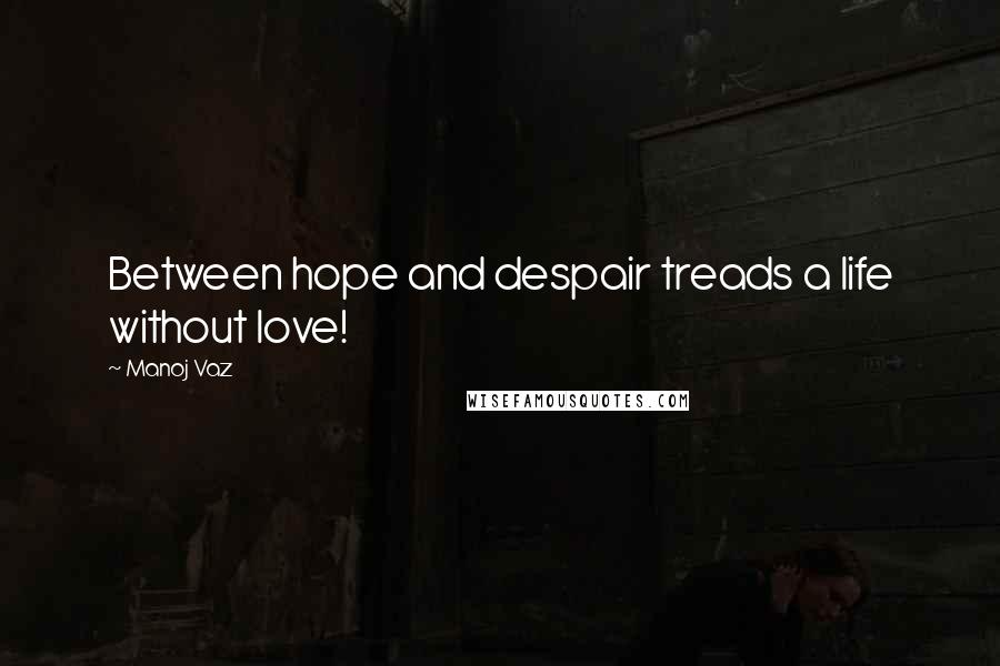 Manoj Vaz quotes: Between hope and despair treads a life without love!