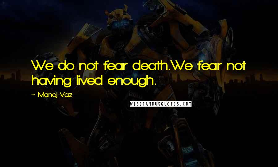 Manoj Vaz quotes: We do not fear death.We fear not having lived enough.
