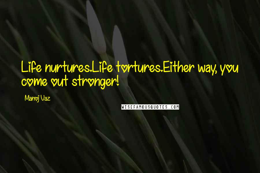 Manoj Vaz quotes: Life nurtures.Life tortures.Either way, you come out stronger!