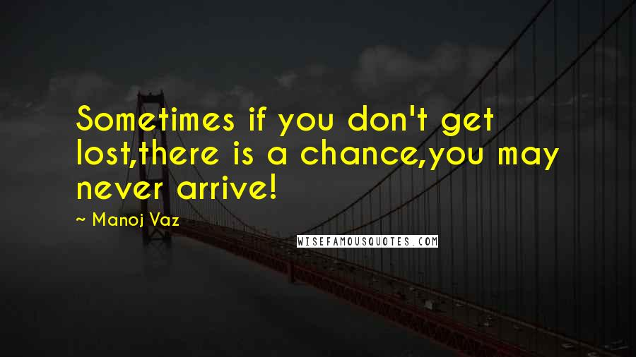 Manoj Vaz quotes: Sometimes if you don't get lost,there is a chance,you may never arrive!
