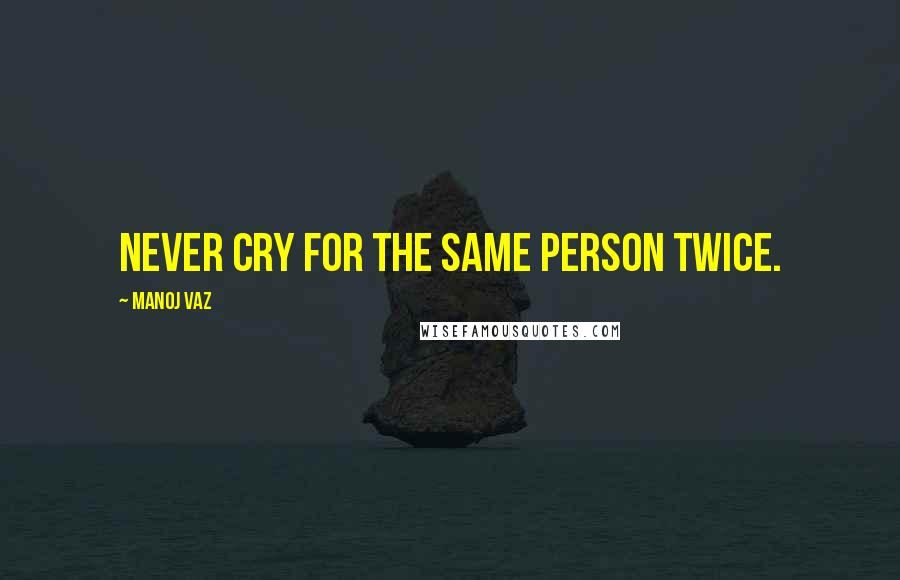 Manoj Vaz quotes: Never cry for the same person twice.