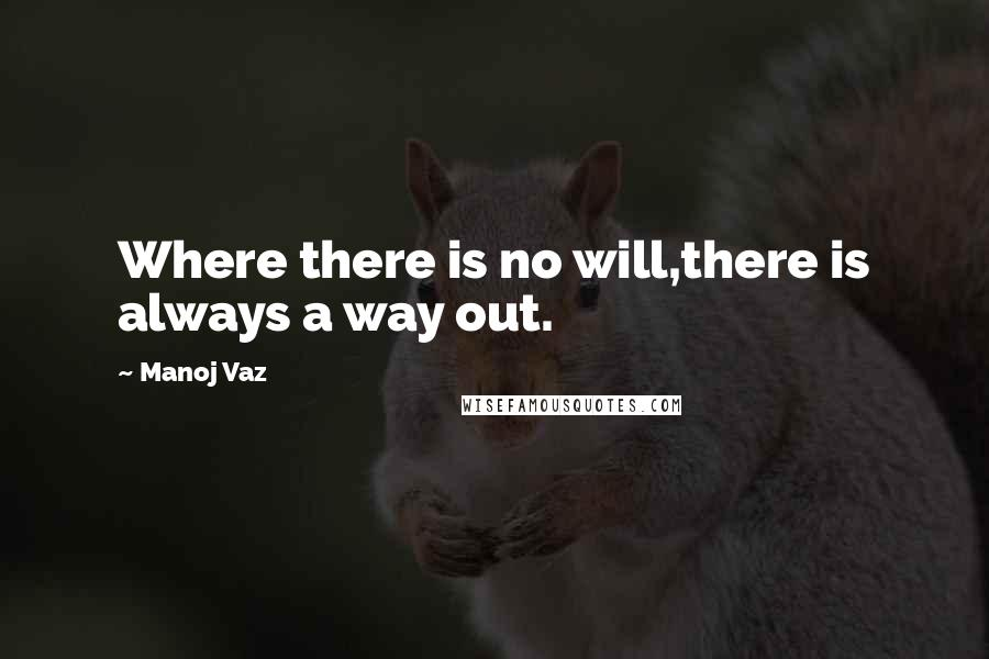 Manoj Vaz quotes: Where there is no will,there is always a way out.
