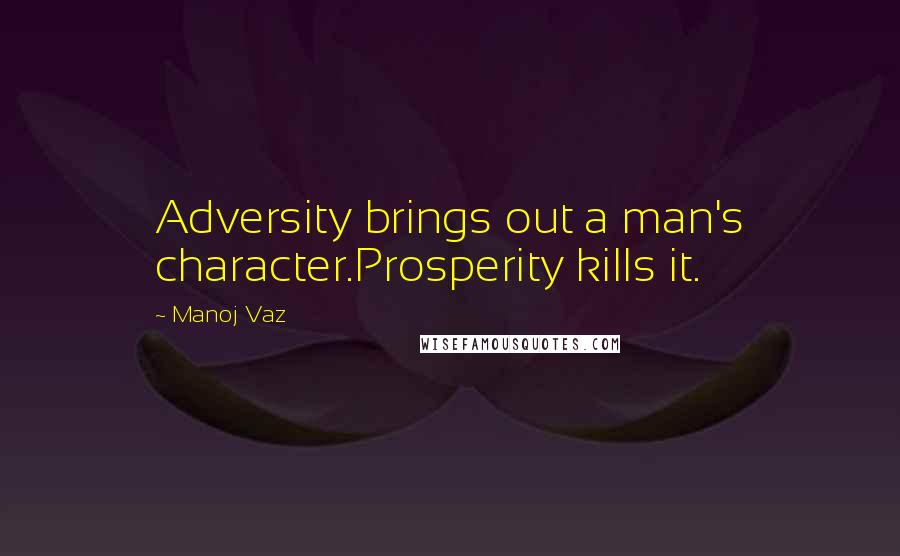 Manoj Vaz quotes: Adversity brings out a man's character.Prosperity kills it.