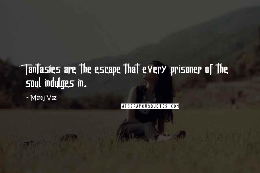 Manoj Vaz quotes: Fantasies are the escape that every prisoner of the soul indulges in.