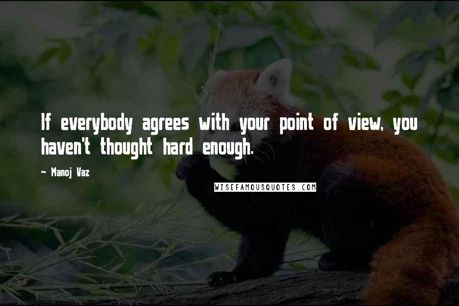 Manoj Vaz quotes: If everybody agrees with your point of view, you haven't thought hard enough.