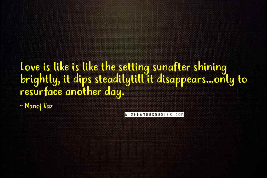 Manoj Vaz quotes: Love is like is like the setting sunafter shining brightly, it dips steadilytill it disappears...only to resurface another day.