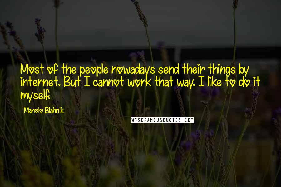 Manolo Blahnik quotes: Most of the people nowadays send their things by internet. But I cannot work that way. I like to do it myself.