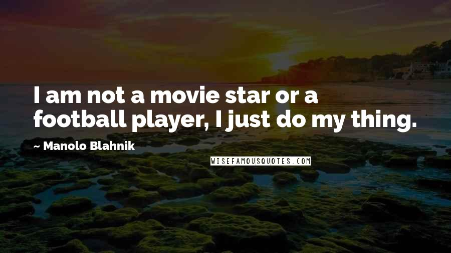 Manolo Blahnik quotes: I am not a movie star or a football player, I just do my thing.