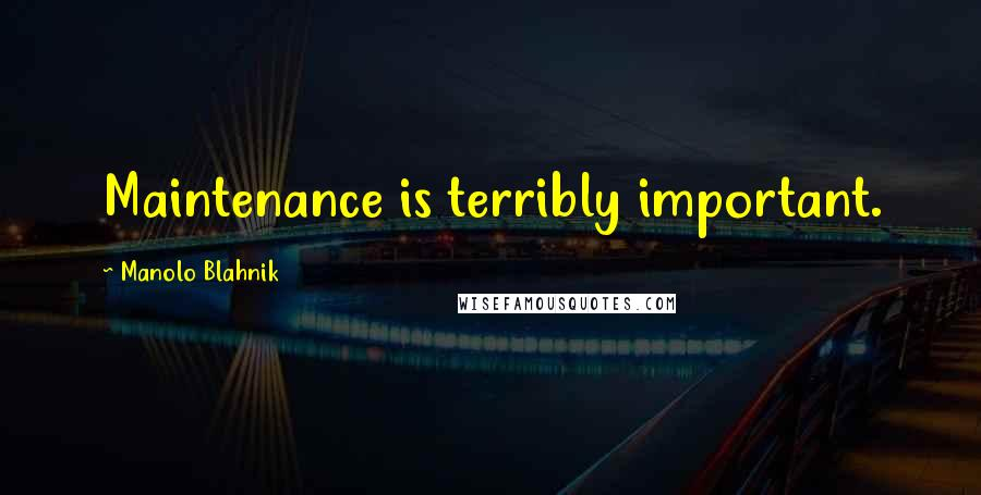Manolo Blahnik quotes: Maintenance is terribly important.
