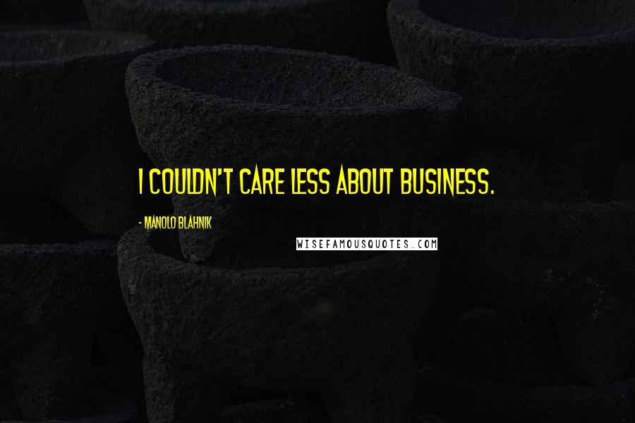 Manolo Blahnik quotes: I couldn't care less about business.
