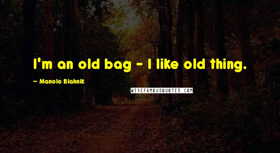 Manolo Blahnik quotes: I'm an old bag - I like old thing.
