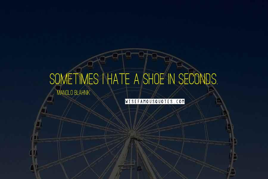 Manolo Blahnik quotes: Sometimes I hate a shoe in seconds.