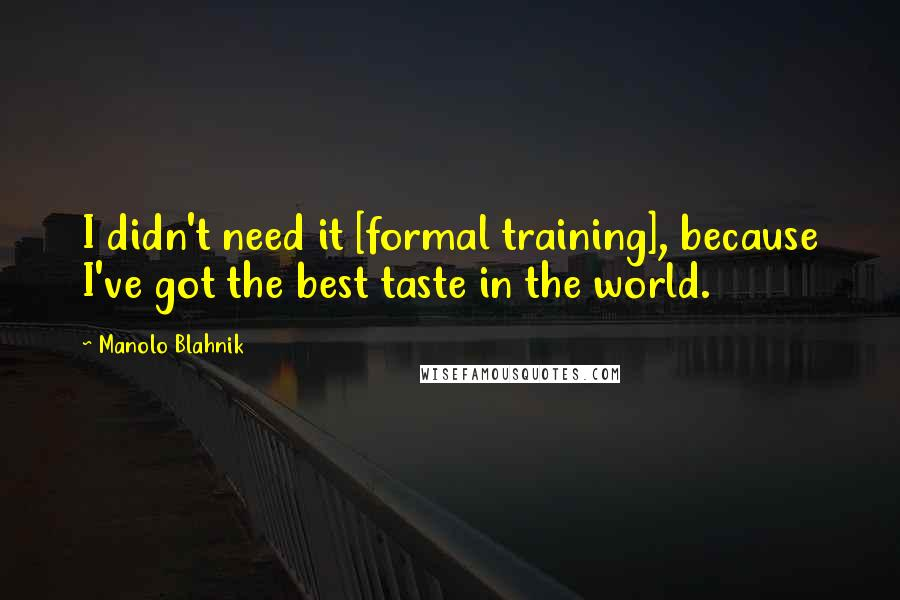 Manolo Blahnik quotes: I didn't need it [formal training], because I've got the best taste in the world.