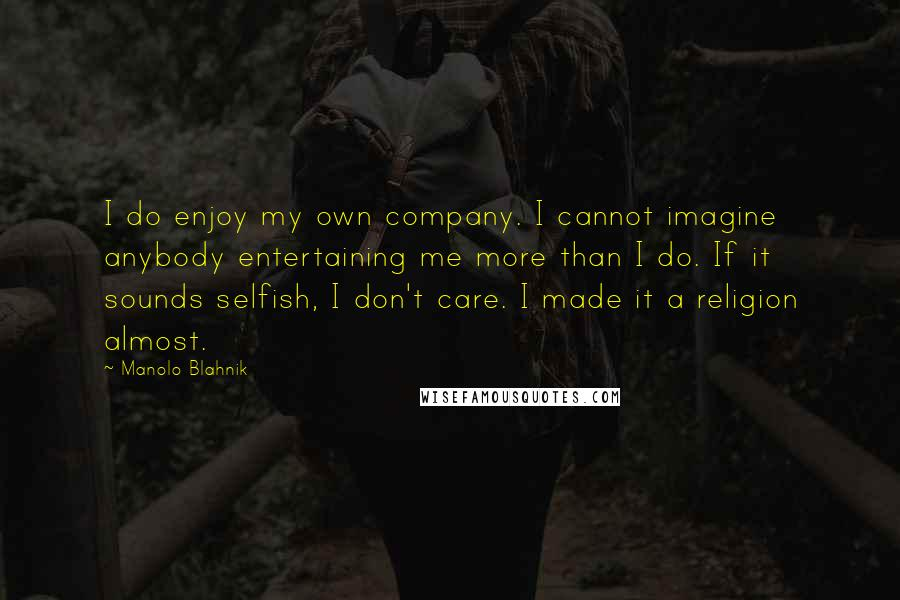 Manolo Blahnik quotes: I do enjoy my own company. I cannot imagine anybody entertaining me more than I do. If it sounds selfish, I don't care. I made it a religion almost.