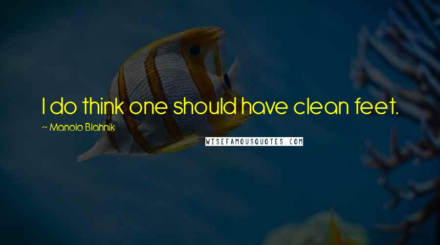 Manolo Blahnik quotes: I do think one should have clean feet.