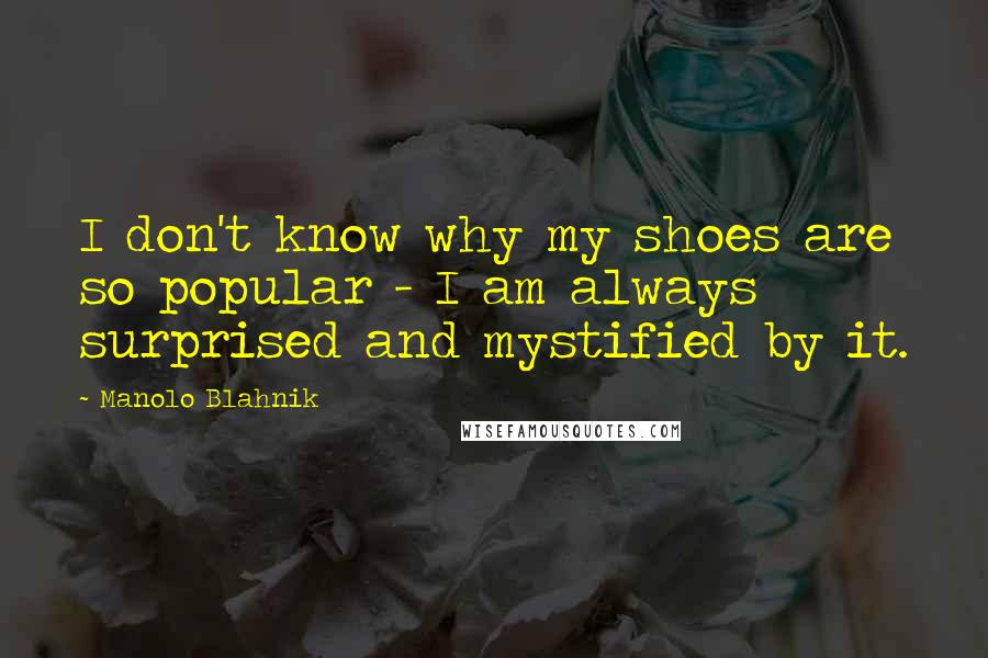 Manolo Blahnik quotes: I don't know why my shoes are so popular - I am always surprised and mystified by it.