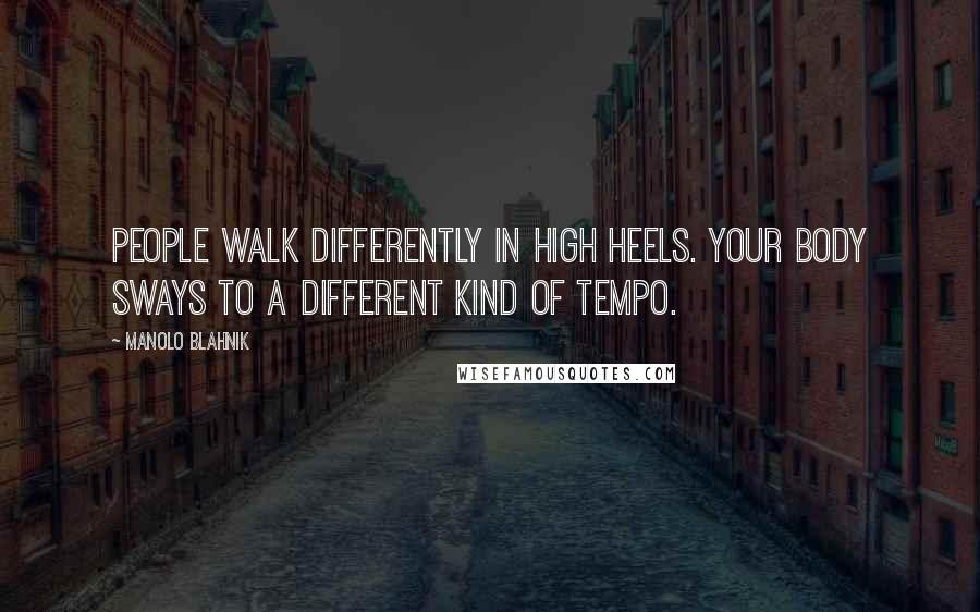 Manolo Blahnik quotes: People walk differently in high heels. Your body sways to a different kind of tempo.