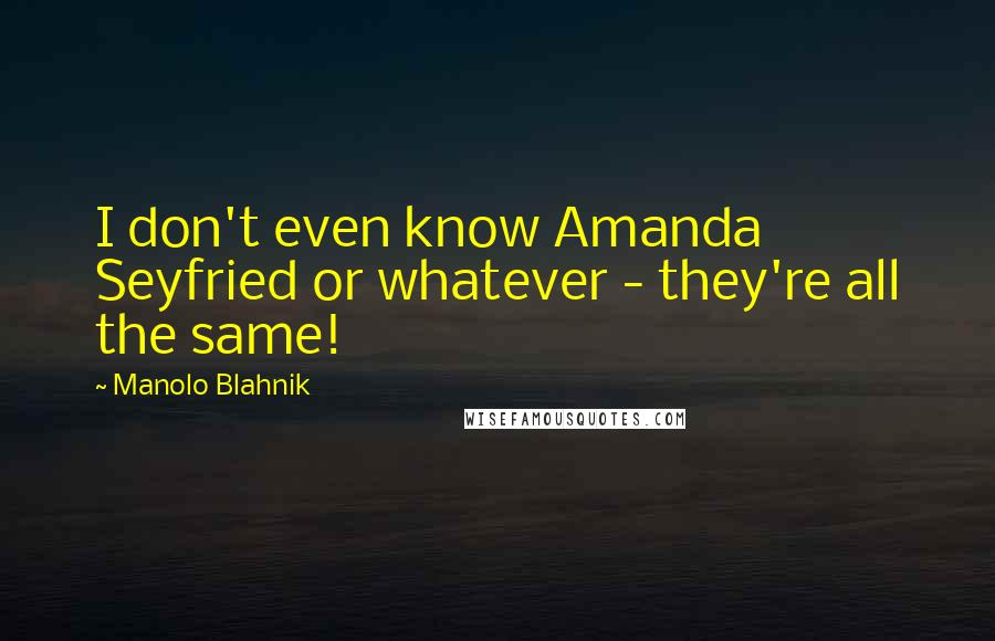 Manolo Blahnik quotes: I don't even know Amanda Seyfried or whatever - they're all the same!