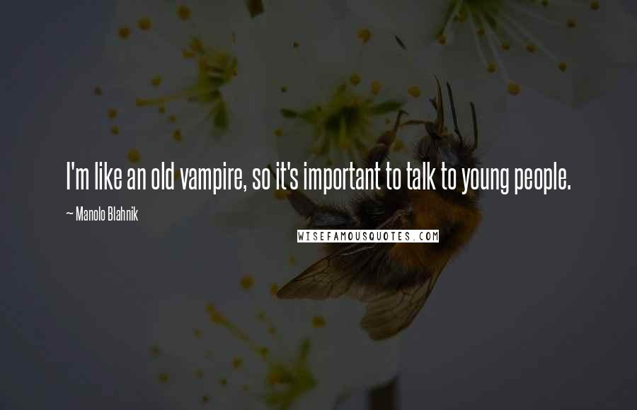 Manolo Blahnik quotes: I'm like an old vampire, so it's important to talk to young people.