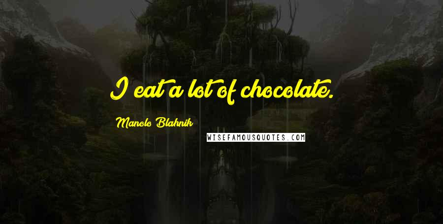 Manolo Blahnik quotes: I eat a lot of chocolate.
