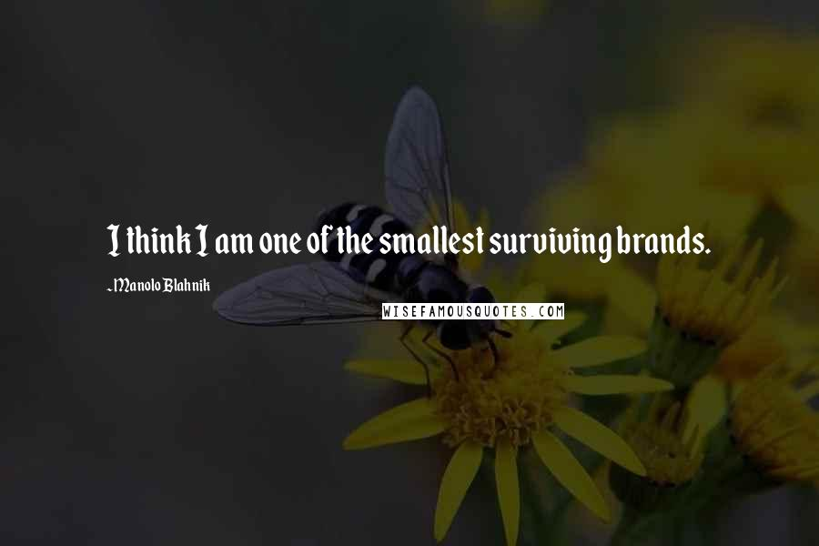 Manolo Blahnik quotes: I think I am one of the smallest surviving brands.