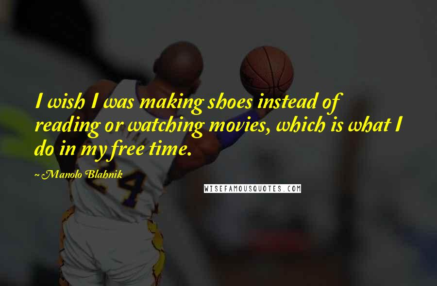Manolo Blahnik quotes: I wish I was making shoes instead of reading or watching movies, which is what I do in my free time.