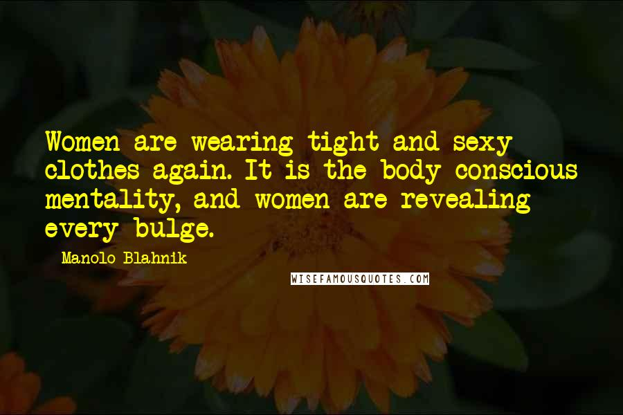 Manolo Blahnik quotes: Women are wearing tight and sexy clothes again. It is the body-conscious mentality, and women are revealing every bulge.
