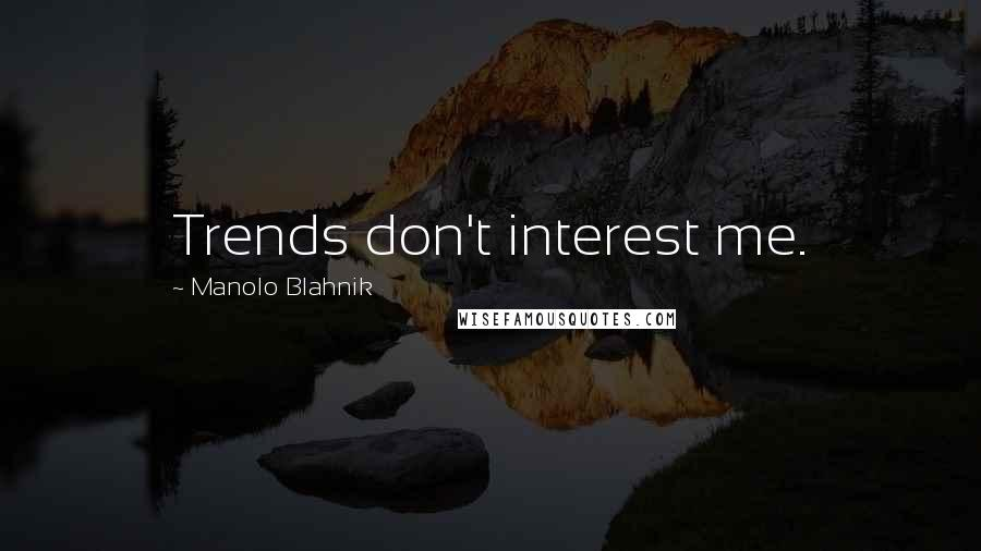 Manolo Blahnik quotes: Trends don't interest me.