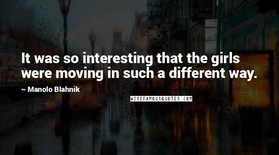 Manolo Blahnik quotes: It was so interesting that the girls were moving in such a different way.